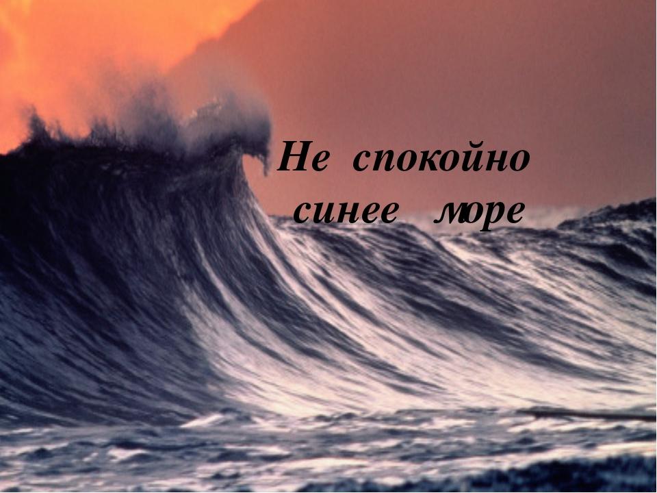 Не спокойно синее море