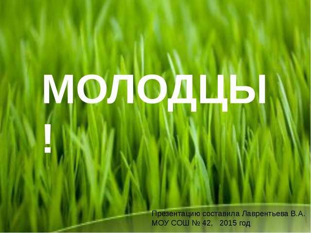 МОЛОДЦЫ ! Презентацию составила Лаврентьева В.А. МОУ СОШ № 42, 2015 год