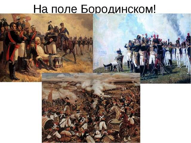 На поле Бородинском!