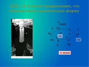 1870 г. А.А.Колли предположил, что глюкоза имеет циклическую форму О CH2OH OH
