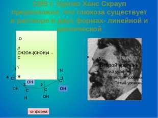 1889 г. Зденко Ханс Скрауп предположил, что глюкоза существует в растворе в д
