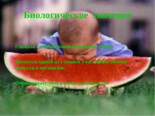 Биологическое значение Глюкоза - необходимый компонент пищи; Является одним и