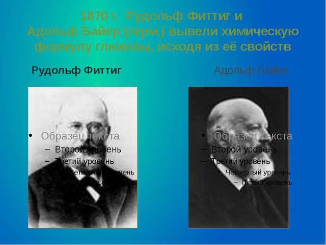 1870 г. Рудольф Фиттиг и Адольф Байер (герм.) вывели химическую формулу глюко...
