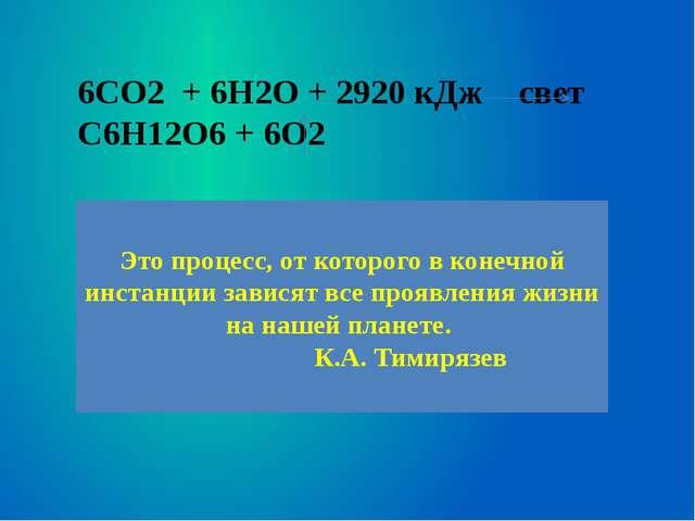 6CO2 + 6H2O + 2920 кДж свет C6H12O6 + 6O2 Это процесс, от которого в конечной...