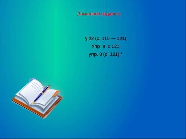 Домашнее задание: §22 (с.115 — 121) Упр 9 с 121 упр.8 (с.121) *