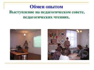 Обмен опытом Выступление на педагогическом совете, педагогических чтениях.