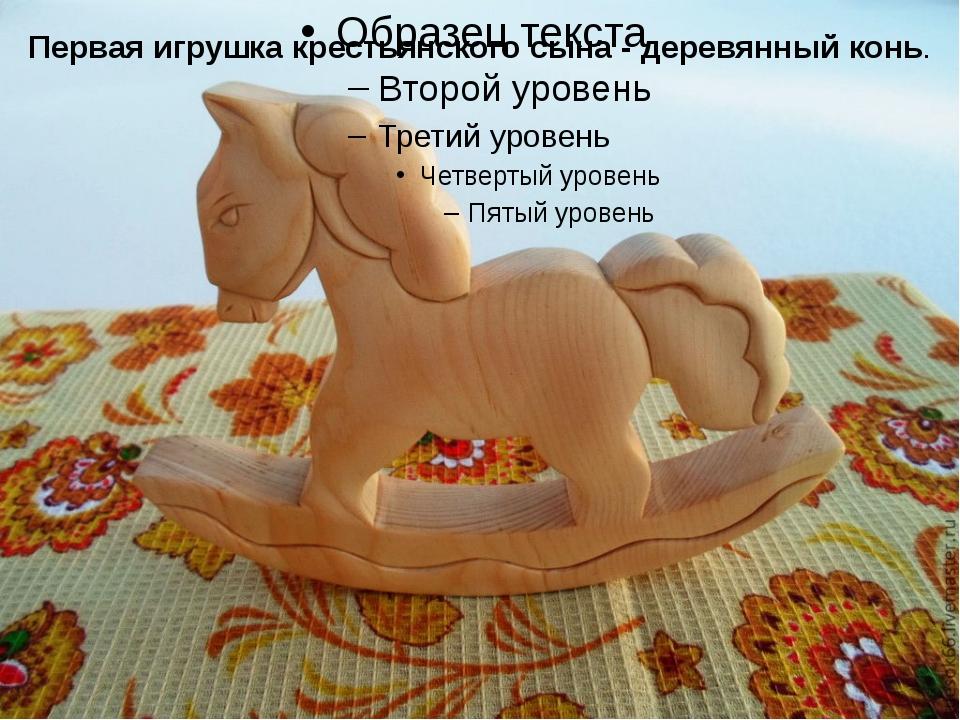 Первая игрушка крестьянского сына - деревянный конь.