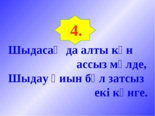 4. Шыдасаң да алты күн ассыз мүлде, Шыдау қиын бұл затсыз екі күнге.