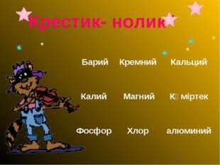 """Крестик- нолик"" Барий Кремний  Кальций Калий Магний Көміртек Фосфор  Хл"