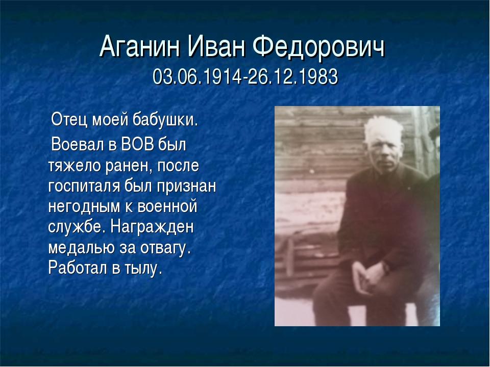 Аганин Иван Федорович 03.06.1914-26.12.1983 Отец моей бабушки. Воевал в ВОВ б...