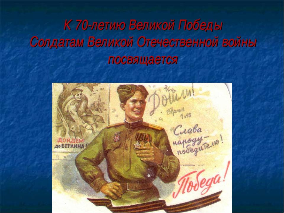 К 70-летию Великой Победы Солдатам Великой Отечественной войны посвящается