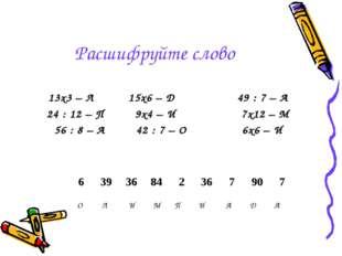 Расшифруйте слово 13х3 – Л 15х6 – Д 49 : 7 – А 24 : 12 – П 9х4 – И 7х12 – М 5