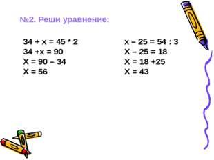 №2. Реши уравнение: 34 + х = 45 * 2 34 +х = 90 Х = 90 – 34 Х = 56 х – 25 = 54