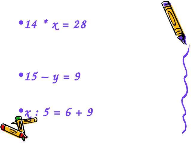 14 * х = 28 15 – у = 9 х : 5 = 6 + 9