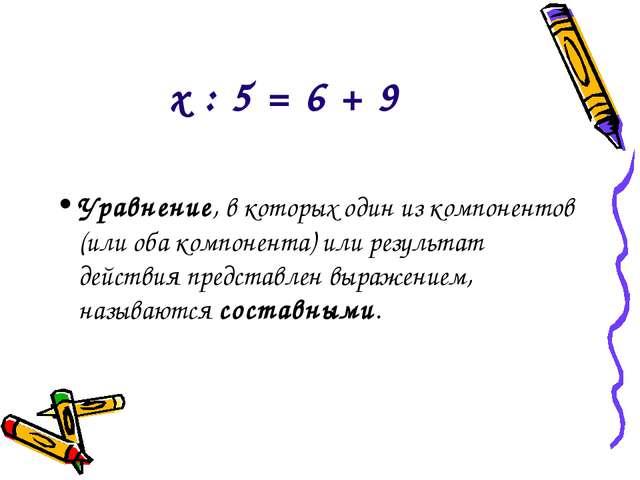 х : 5 = 6 + 9 Уравнение, в которых один из компонентов (или оба компонента) и...