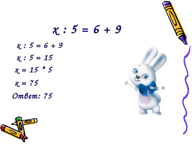 х : 5 = 6 + 9 х : 5 = 6 + 9 х : 5 = 15 х = 15 * 5 х = 75 Ответ: 75