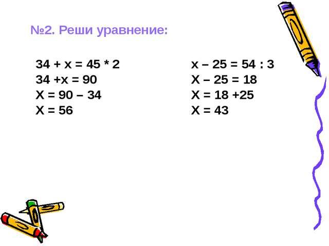 №2. Реши уравнение: 34 + х = 45 * 2 34 +х = 90 Х = 90 – 34 Х = 56 х – 25 = 54...