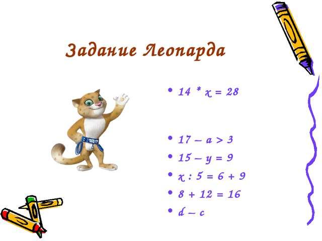 Задание Леопарда 14 * х = 28 17 – а > 3 15 – у = 9 х : 5 = 6 + 9 8 + 12 = 16...