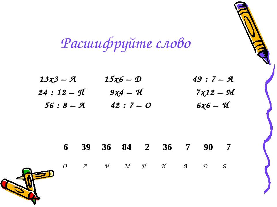 Расшифруйте слово 13х3 – Л 15х6 – Д 49 : 7 – А 24 : 12 – П 9х4 – И 7х12 – М 5...