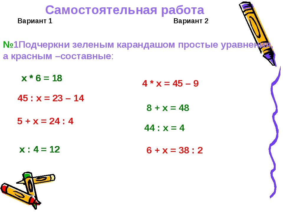 Самостоятельная работа Вариант 1 Вариант 2 х * 6 = 18 45 : х = 23 – 14 5 + х...