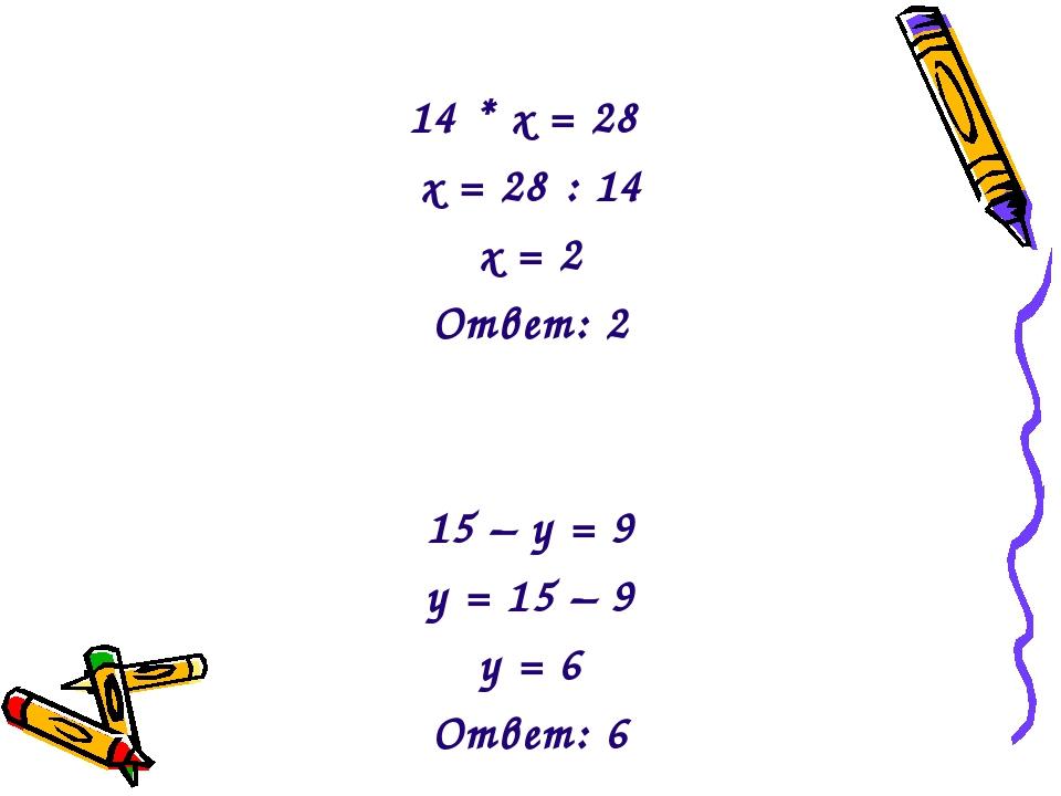 14 * х = 28 х = 28 : 14 х = 2 Ответ: 2 15 – у = 9 у = 15 – 9 у = 6 Ответ: 6