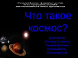 Что такое космос? Выполнила: Ученица 3А класса Паньковой Алины Руководитель: