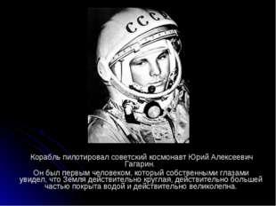 Корабль пилотировал советский космонавт Юрий Алексеевич Гагарин. Он был перв