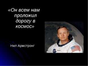 «Он всем нам проложил дорогу в космос» Нил Армстронг