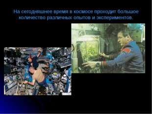 На сегодняшнее время в космосе проходит большое количество различных опытов и