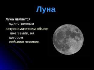 Луна Луна является единственным астрономическим объектомвне Земли, на котор