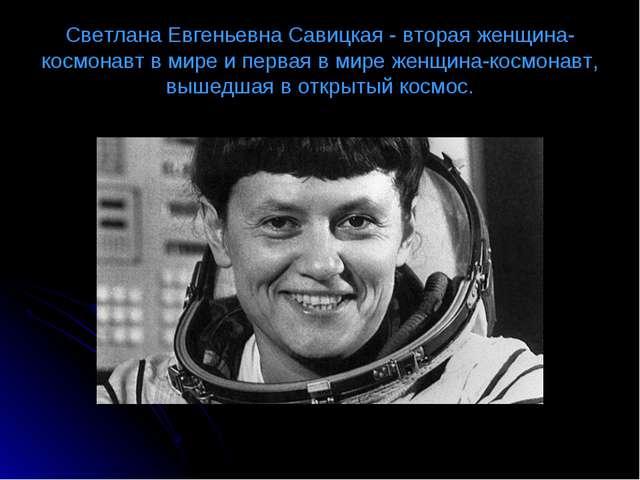 Светлана Евгеньевна Савицкая - втораяженщина-космонавтв мире и первая в мир...
