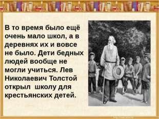В то время было ещё очень мало школ, а в деревнях их и вовсе не было. Дети бе