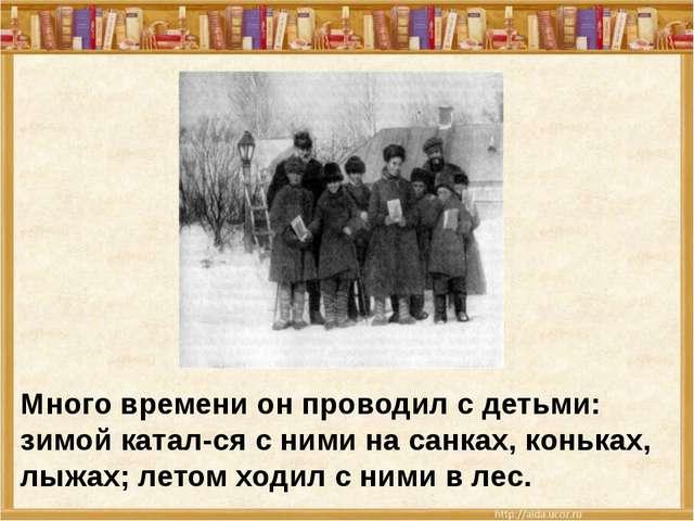 Много времени он проводил с детьми: зимой катался с ними на санках, коньках,...