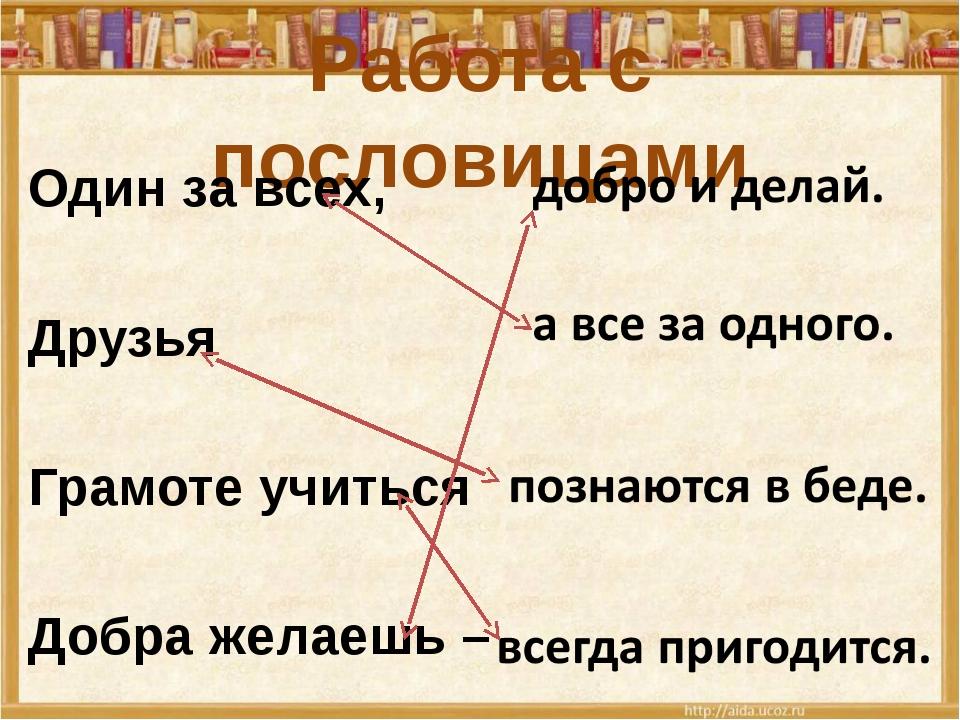 Работа с пословицами Один за всех, Друзья Грамоте учиться Добра желаешь –