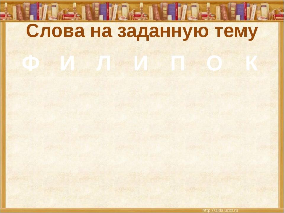 Слова на заданную тему Ф И Л И П О К