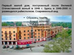 Первый жилой дом, построенный после Великой Отечественной воный в 1946 г. Зде