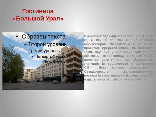 Гостиница «Большой Урал» Смирнов Владимир Иванович (1904 –1982 гг.) с 1953 г....