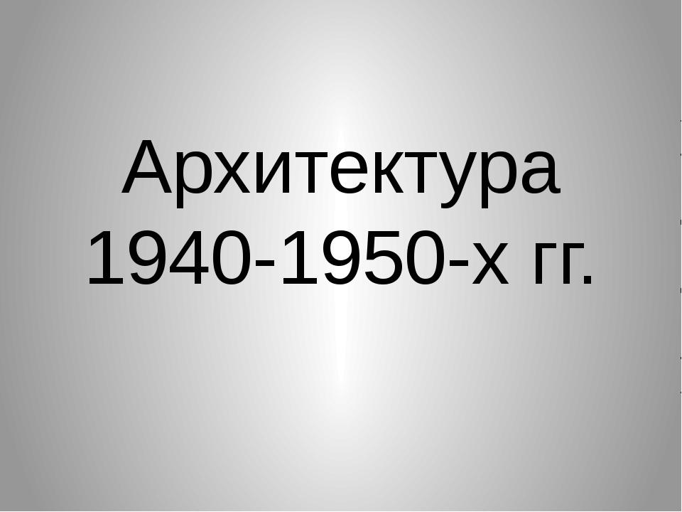 Архитектура 1940-1950-х гг.