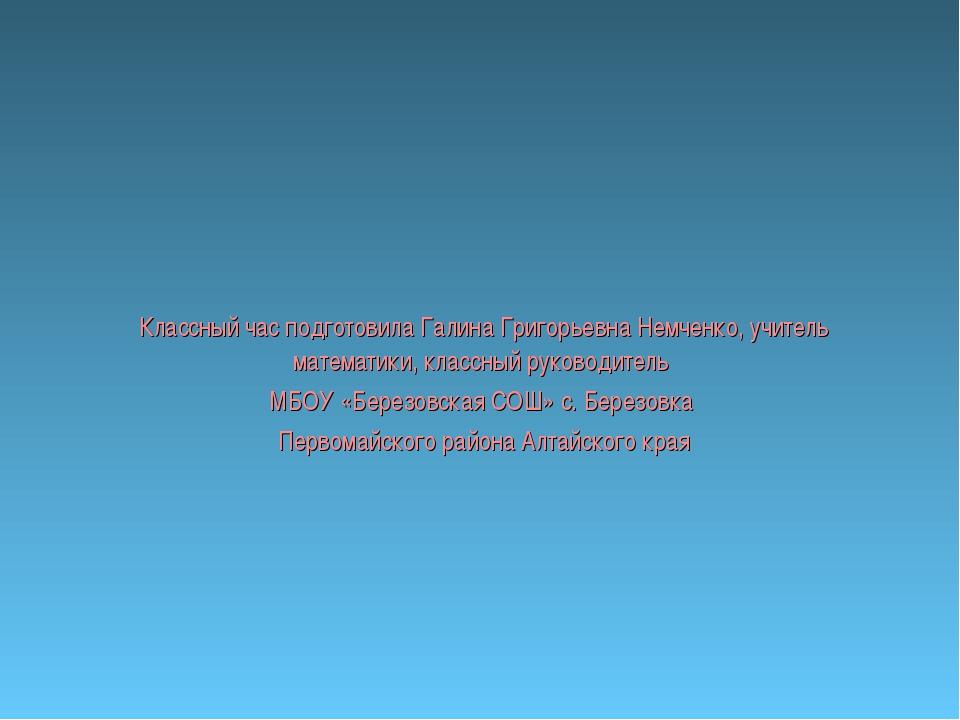 Классный час подготовила Галина Григорьевна Немченко, учитель математики, кла...