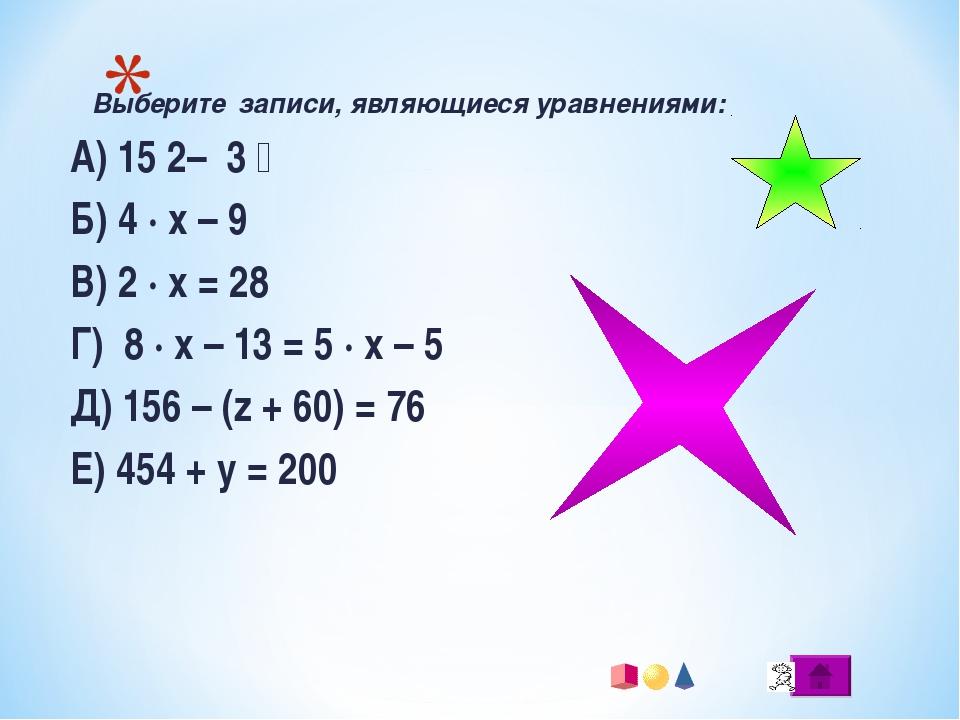 Выберите записи, являющиеся уравнениями: А) 15 ׃ 3 – 2 Б) 4 · x – 9 В) 2 · x...