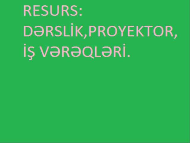 Resurs: Dərslik,proyektor, iş vərəqləri.