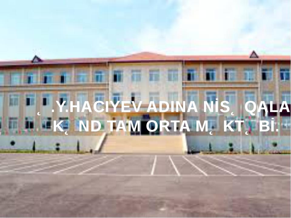 Ə.Y.Hacıyev adına Nisəqala kənd tam Orta məktəbi Ə.Y.HACIYEV ADINA NİSƏQALA...