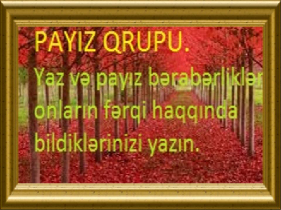 PAYIZ QRUPU. Yaz və payız bərabərlikləri, onların fərqi haqqında bildiklərin...