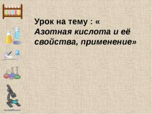 Урок на тему : « Азотная кислота и её свойства, применение» http://linda6035.