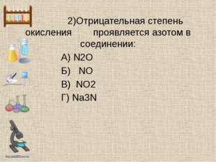 2)Отрицательная степень окисления проявляется азотом в соединении: А) N2O Б)