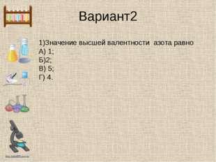 Вариант2 1)Значение высшей валентности азота равно А) 1; Б)2; В) 5; Г) 4. htt