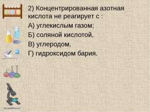 2) Концентрированная азотная кислота не реагирует с : А) углекислым газом; Б)