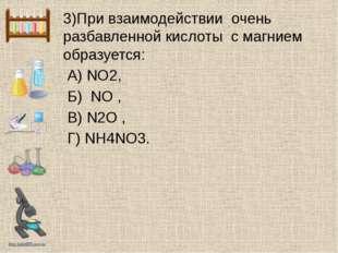 3)При взаимодействии очень разбавленной кислоты с магнием образуется: А) NO2,