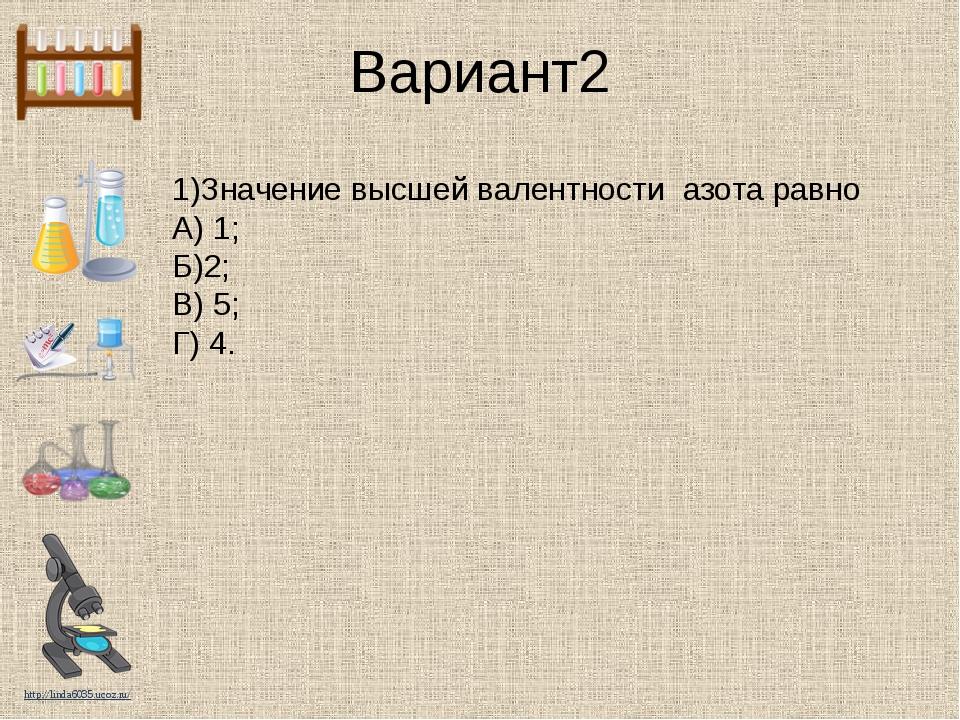 Вариант2 1)Значение высшей валентности азота равно А) 1; Б)2; В) 5; Г) 4. htt...