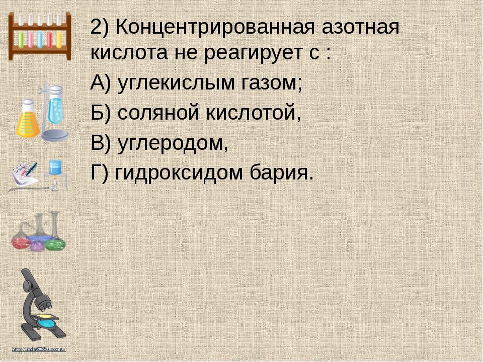 2) Концентрированная азотная кислота не реагирует с : А) углекислым газом; Б)...